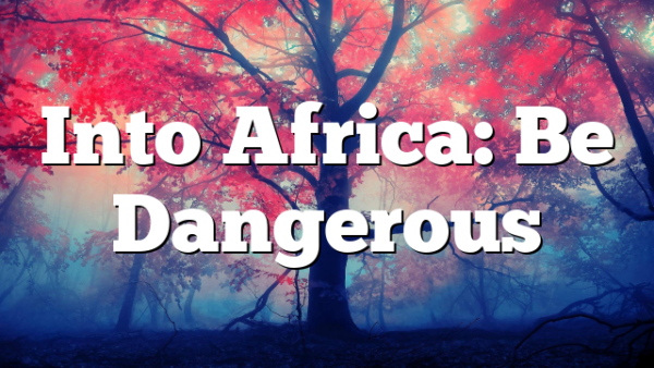 Into Africa: Be Dangerous