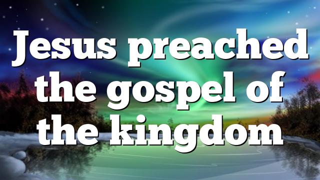Jesus preached the gospel of the kingdom