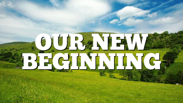 OUR NEW BEGINNING