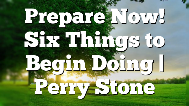 Prepare Now! Six Things to Begin Doing | Perry Stone
