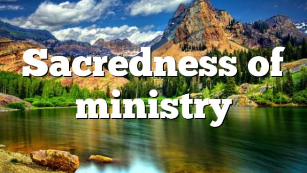 Sacredness of ministry