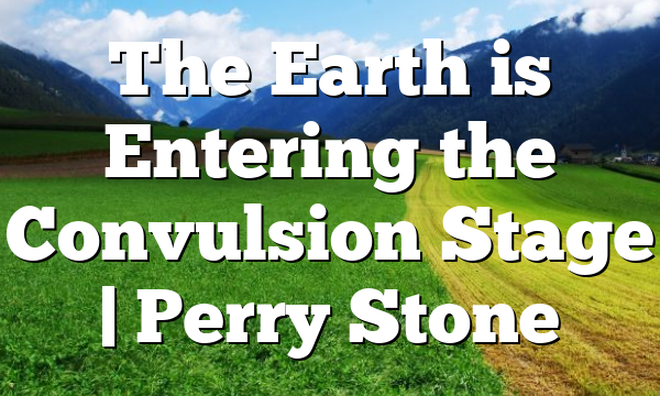 The Earth is Entering the Convulsion Stage | Perry Stone