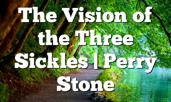 The Vision of the Three Sickles | Perry Stone