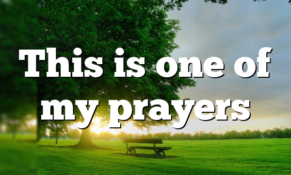 This is one of my prayers