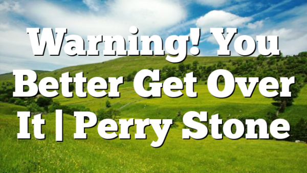 Warning! You Better Get Over It | Perry Stone