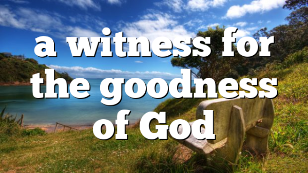 a witness for the goodness of God