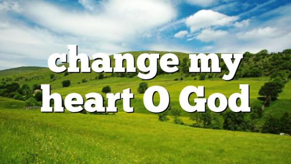 change my heart O God