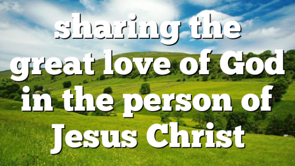 sharing the great love of God in the person of Jesus Christ