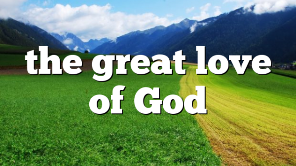 the great love of God