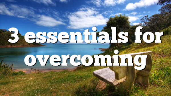 3 essentials for overcoming