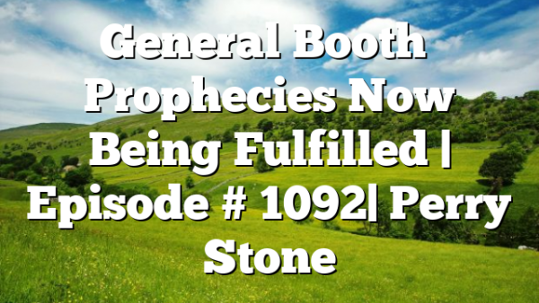 General Booth's Prophecies Now Being Fulfilled | Episode # 1092| Perry Stone