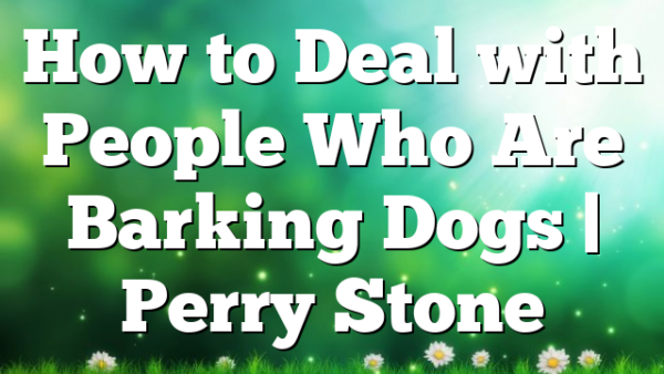 How to Deal with People Who Are Barking Dogs | Perry Stone