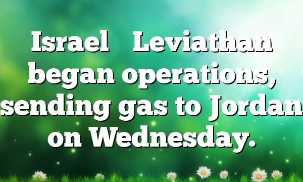 Israel's Leviathan began operations, sending gas to Jordan on Wednesday.