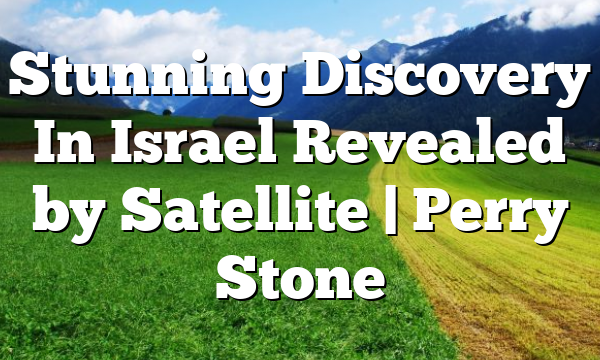 Stunning Discovery In Israel Revealed by Satellite   Perry Stone