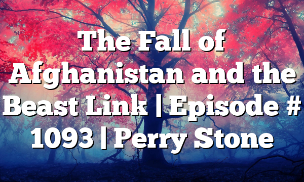 The Fall of Afghanistan and the Beast Link | Episode # 1093 | Perry Stone