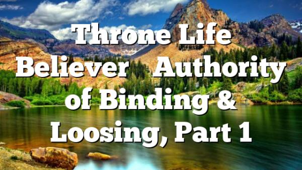 Throne Life Believer's Authority of Binding & Loosing, Part 1