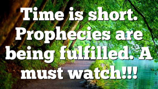 Time is short. Prophecies are being fulfilled. A must watch!!!