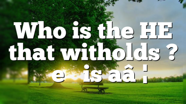 """Who is the HE that witholds ? """"he"""" is a…"""