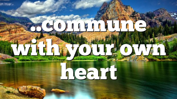 ..commune with your own heart