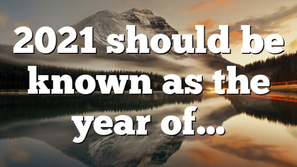 2021 should be known as the year of…
