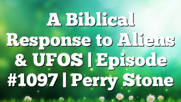 A Biblical Response to Aliens & UFOS | Episode #1097 | Perry Stone