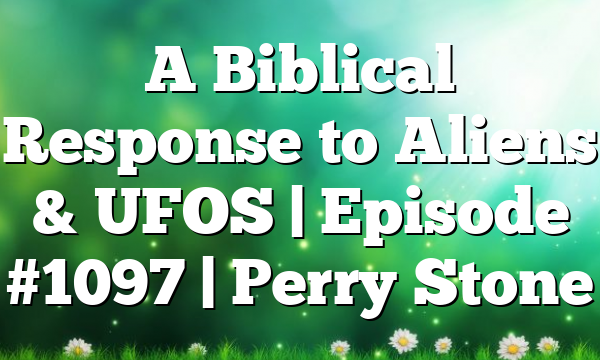 A Biblical Response to Aliens & UFOS   Episode #1097   Perry Stone