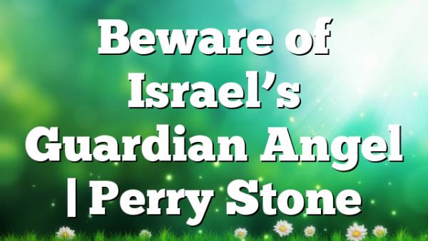 Beware of Israel's Guardian Angel | Perry Stone