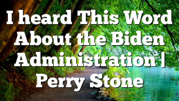 I heard This Word About the Biden Administration | Perry Stone