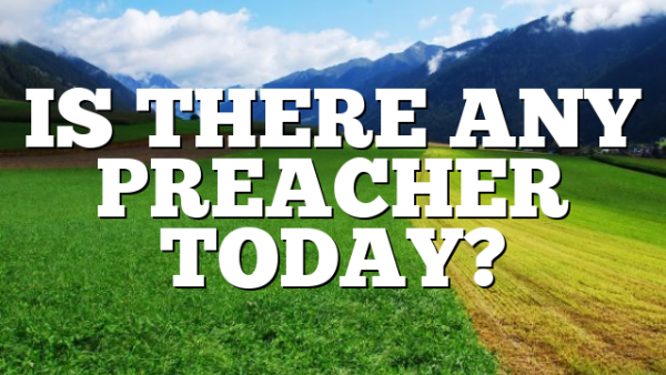 IS THERE ANY PREACHER TODAY?